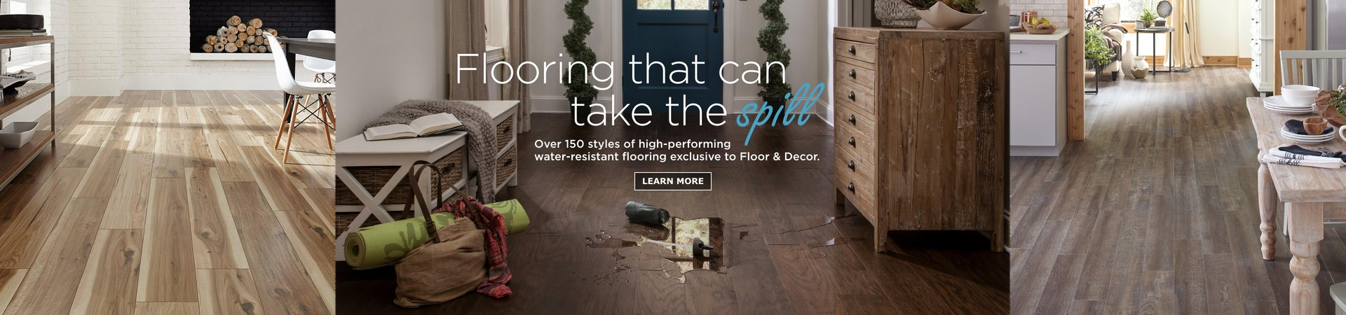 Over 150 styles of high-performing water-resistant flooring exclusive to Floor & Decor.