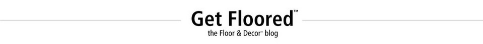 Get Floored: The Floor & Decor Blog